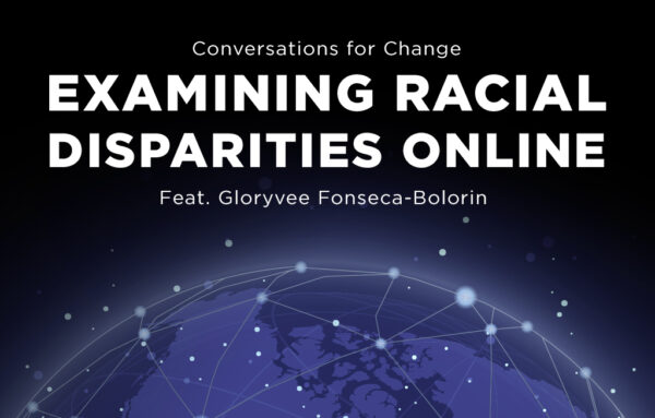 Conversations for Change Examining Racial Disparities Online Feat. Gloryvee Fonseca-Bolorin